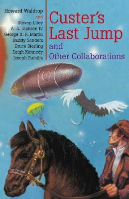 Custer's Last Jump and Other Collaborations by Bruce Sterling, Howard Waldrop