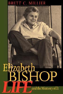 Elizabeth Bishop: Life and the Memory of It by Brett C. Millier, Elizabeth Bishop