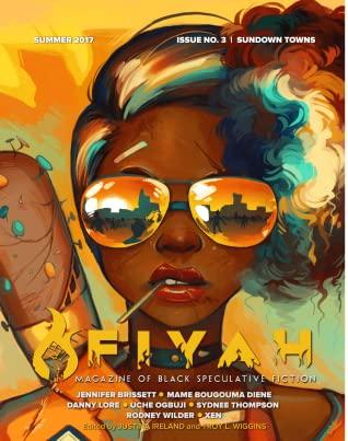 Fiyah Magazine of Black Speculative Fiction, Issue 3: Sundown Towns, Summer 2017 by Xen, Jennifer Brissett, Uche Ogbuji, Sydnee Thompson, Justina Ireland, Danny Lore, Mame Bougouma Diene, Rodney Wilder