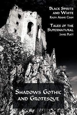 Shadows Gothic and Grotesque (Black Spirits and White; Tales of the Supernatural) by Ralph Adams Cram, James Platt