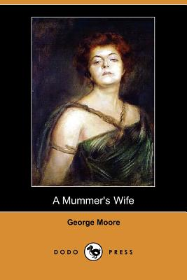 A Mummer's Wife (Dodo Press) by George Moore