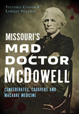 Missouri's Mad Doctor McDowell: Confederates, Cadavers and Macabre Medicine by Lorelei Shannon, Victoria Cosner