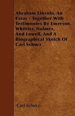 Abraham Lincoln, An Essay - Together With Testimonies By Emerson, Whittier, Holmes, And Lowell, And A Biographical Sketch Of Carl Schurz by Carl Schurz