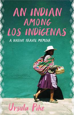 An Indian Among Los Indígenas: A Native Travel Memoir by Ursula Pike