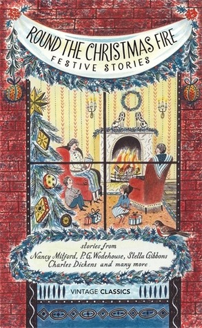 Round the Christmas Fire: Festive Stories by John Cheever, M.R. James, Vintage Classics, Francis Kilvert, E. Nesbit, Charles Dickens, Nancy Mitford, Kenneth Grahame, P.G. Wodehouse, Stella Gibbons, Edith Wharton, Laurie Lee, George Grossmith