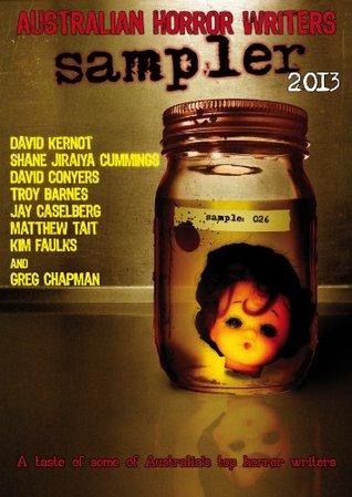 Australian Horror Writers Sampler 2013 by Shane Jiraiya Cummings, Kim Faulks, David Conyers, Jay Caselberg, Troy Barnes, David Kernot, Matthew Tait, Greg Chapman