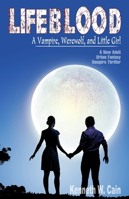 Lifeblood (A New Adult Urban Fantasy Vampire Thriller): A Vampire, Werewolf, and Little Girl by Kenneth W. Cain