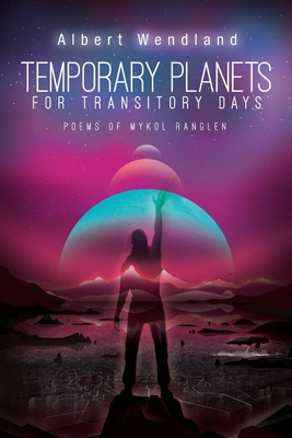 Temporary Planets for Transitory Days: Poems of Mykol Ranglen by Albert Wendland