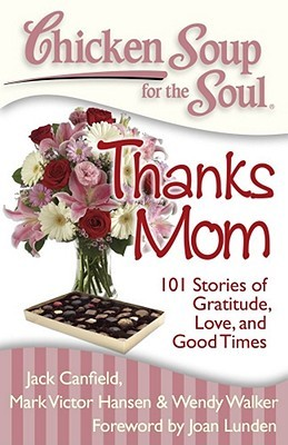 Chicken Soup for the Soul: Thanks Mom: 101 Stories of Gratitude, Love, and Good Times by Jack Canfield, Mark Victor Hansen, Stephen D. Rogers, Wendy Walker