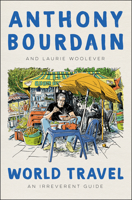 World Travel: An Irreverent Guide by Laurie Woolever, Anthony Bourdain