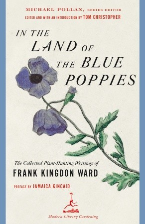 In the Land of the Blue Poppies: The Collected Plant-Hunting Writings of Frank Kingdon Ward by Frank Kingdon Ward, Michael Pollan, Jamaica Kincaid, Thomas Christopher