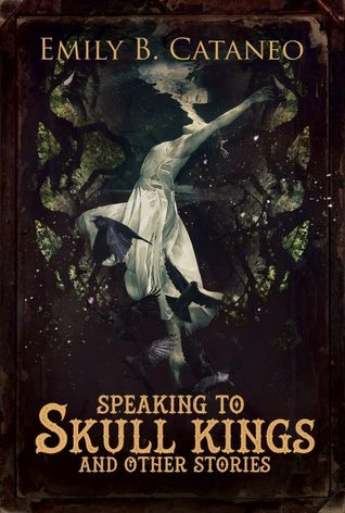 Speaking to Skull Kings and Other Stories by Emily B. Cataneo