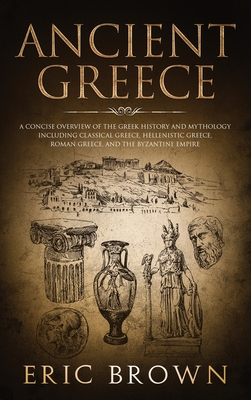 Ancient Greece: A Concise Overview of the Greek History and Mythology Including Classical Greece, Hellenistic Greece, Roman Greece and by Eric Brown