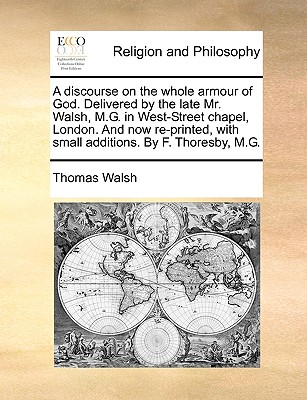 A Discourse on the Whole Armour of God. Delivered by the Late Mr. Walsh, M.G. in West-Street Chapel, London. and Now Re-Printed, with Small Additions. by Thomas Walsh