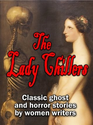 The Lady Chillers: classic ghost and horror stories by women authors (15 complete stories by Victorian and Edwardian mistresses of the macabre) by Katharine Tynan, Alice Perrin, Elizabeth Gaskell, H.D. Everett, Mrs. Molesworth, Catherine Crowe, Amelia B. Edwards, Mrs. Henry Wood, E. Nesbit, Charlotte Riddell