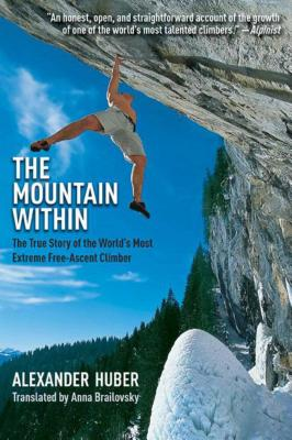 The Mountain Within: The True Story of the Worlda's Most Extreme Free-Ascent Climber by Alexander Huber