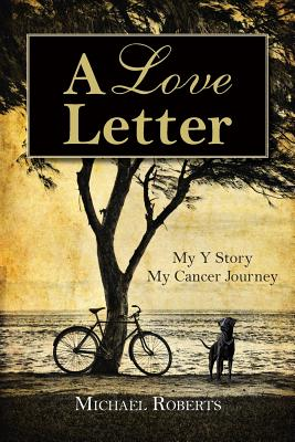 A Love Letter: My Y Story, My Cancer Journey by Michael Roberts