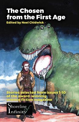 The Chosen from the First Age: stories selected from issues 1-10 of award winning Shoreline of Infinity Science Fiction Magazine by