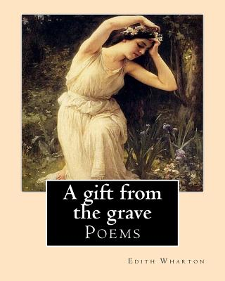 A gift from the grave. By: Edith Wharton: Poems by Edith Wharton