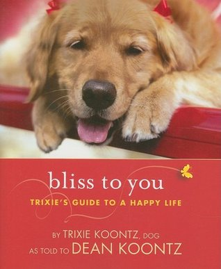 Bliss to You: Trixie's Guide to a Happy Life by Trixie Koontz, Dean Koontz