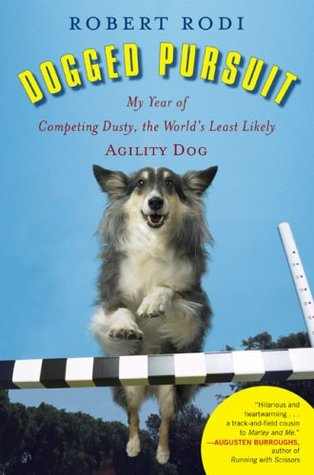 Dogged Pursuit: My Year of Competing Dusty, the World's Least Likely Agility Dog by Robert Rodi