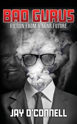 Bad Gurus: Fiction from a Near Future by Jay O'Connell