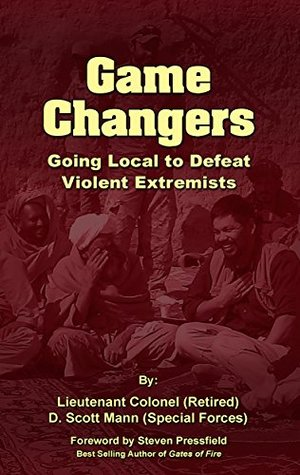 Game Changers: Going Local to Defeat Violent Extremists by Mark Tompkins, R. Keene, Steven Pressfield, Scott Mann