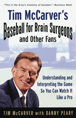 Tim McCarver's Baseball for Brain Surgeons and Other Fans: Understanding and Interpreting the Game So You Can Watch It Like a Pro by Tim McCarver, Danny Peary