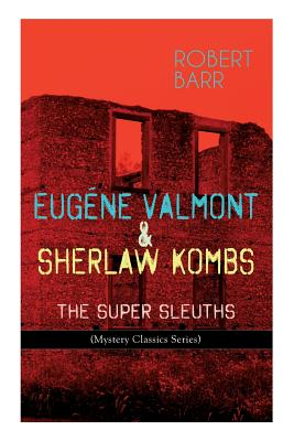 Eugéne Valmont & Sherlaw Kombs: THE SUPER SLEUTHS (Mystery Classics Series): Detective Books: The Siamese Twin of a Bomb-Thrower, Lady Alicia's Emeral by Robert Barr
