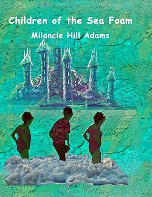 Children of the Sea Foam by Milancie Hill Adams