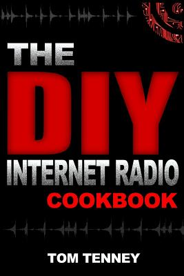 The DIY Internet Radio Cookbook: A Beginner's Guide to Building Your Own 24/7 Streaming Network by Tom Tenney