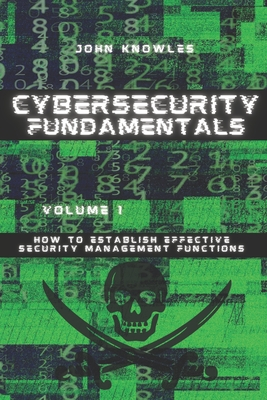Cybersecurity Fundamentals: How to Establish Effective Security Management Functions by John Knowles