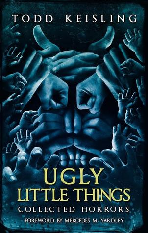 Ugly Little Things: Collected Horrors by Mercedes M. Yardley, Todd Keisling, Luke Spooner