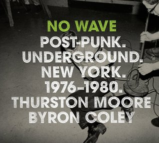 No Wave: Post-Punk. Underground. New York. 1976-1980. by Byron Coley, Lydia Lunch, Thurston Moore