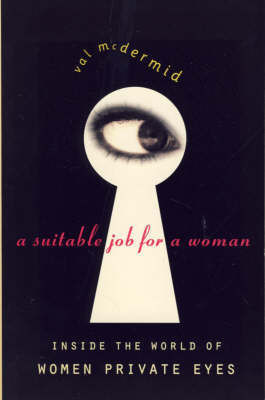 A Suitable Job For A Woman: Inside The World Of Women Private Eyes by Val McDermid