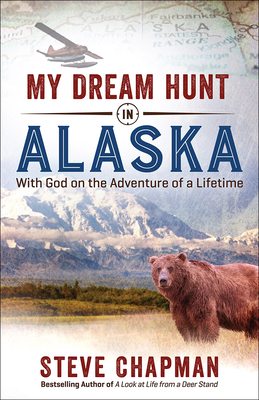 My Dream Hunt in Alaska: With God on the Adventure of a Lifetime by Steve Chapman