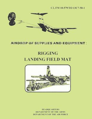 Airdrop fo Supplies and Equipment: Rigging Landing Field Mat (FM 10-579 / TO 13C7-50-1) by Department Of the Army, Department of the Air Force