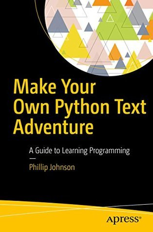 Make Your Own Python Text Adventure: A Guide to Learning Programming by Phillip Johnson