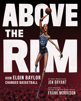 Above the Rim: How Elgin Baylor Changed Basketball by Jen Bryant