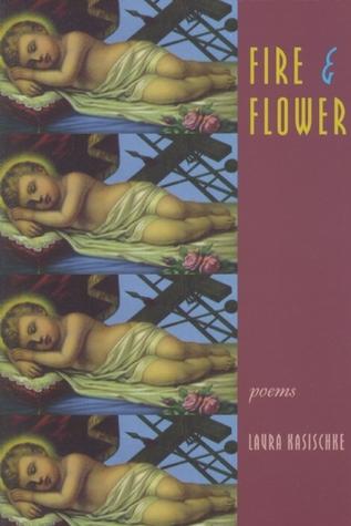 Fire & Flower by Laura Kasischke