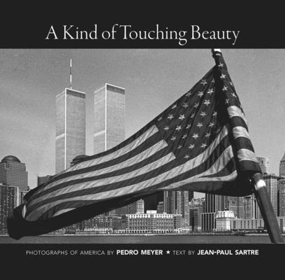 A Kind of Touching Beauty: Photographs of America by Pedro Meyer, Text by Jean-Paul Sartre by Pedro Meyer, Jean-Paul Sartre