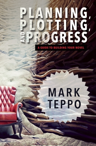 Planning, Plotting, and Progress: A Guide to Building Your Novel by Mark Teppo