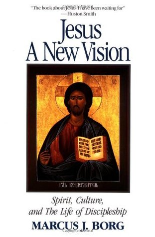 Jesus: A New Vision: Spirit, Culture, and the Life of Discipleship by Marcus J. Borg