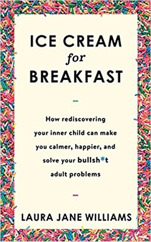Ice Cream for Breakfast: How Rediscovering Your Inner Child Can Make You Calmer, Happier, and Solve Your Bullsh*t Adult Problems by Laura Jane Williams