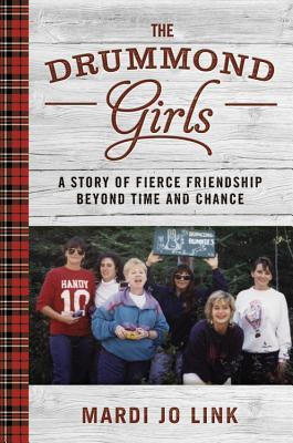 The Drummond Girls: A Story of Fierce Friendship Beyond Time and Chance by Mardi Jo Link