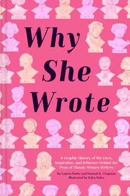 Why She Wrote: A Graphic History of the Lives, Inspiration, and Influence Behind the Pens of Classic Women Writers by Lauren Burke, Hannah K. Chapman, Kaley Bales