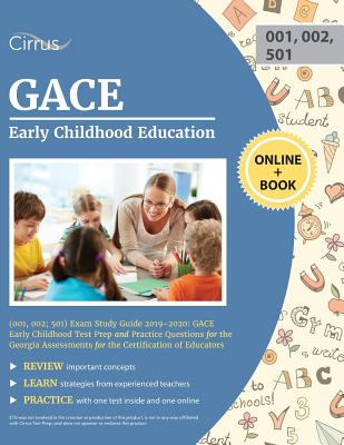GACE Early Childhood Education (001, 002; 501) Exam Study Guide 2019-2020: GACE Early Childhood Test Prep and Practice Questions for the Georgia Asses by Cirrus Teacher Certification Exam Team