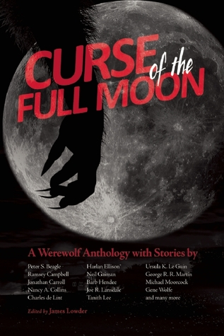 Curse of the Full Moon: A Werewolf Anthology by Harlan Ellison, Jonathan Carroll, Michael Moorcock, Peter S. Beagle, Barb Hendee, William Messner-Loebs, Nancy A. Collins, Ursula K. Le Guin, S. Carleton, Ramsey Campbell, Gene Wolfe, Charles de Lint, Darrell Schweitzer, Joe R. Lansdale, Tanith Lee, James Lowder, George R.R. Martin, Neil Gaiman