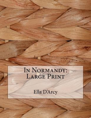 In Normandy: Large Print by Ella D'Arcy