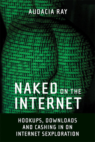 Naked on the Internet: Hookups, Downloads, and Cashing in on Internet Sexploration by Audacia Ray